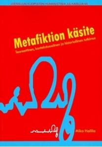 Metafiktion käsite. Teoreettinen, kontekstuaalinen ja historiallinen tutkimus Mika Hallila