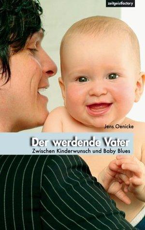 Der werdende Vater - Zwischen Kinderwunsch und Baby Blues Jens Oenicke