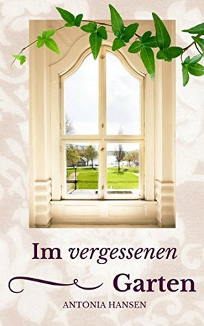 Im vergessenen Garten: Liebesroman Antonia Hansen