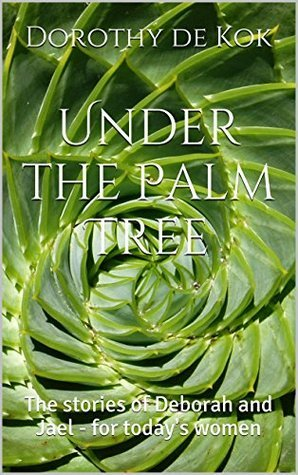 Under the Palm Tree: The stories of Deborah and Jael - for todays women  by  Dorothy de Kok