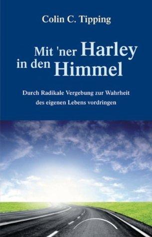 Mit ner Harley in den Himmel: Durch Radikale Vergebung zur Wahrheit des eigenen Lebens vordringen  by  Colin C. Tipping