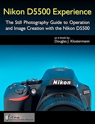 Nikon D5500 Experience - The Still Photography Guide to Operation and Image Creation with the Nikon D5500 Douglas Klostermann