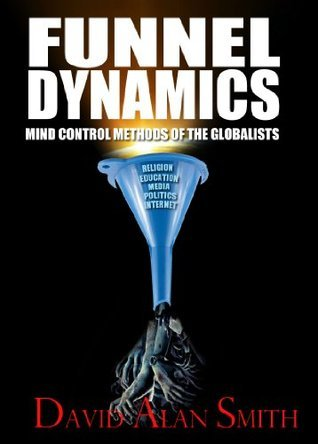 Funnel Dynamics-Mind Control Methods of The Globalists  by  David Alan Smith