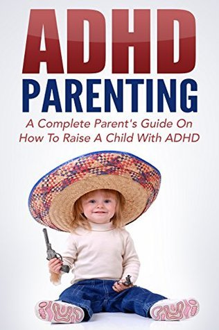 ADHD Parenting: The ADHD Handbook - A Complete Parents Guide on How to Raise a Child with ADHD (ADHD, Childcare, Attention Deficit Hyperactivity Disorder and Parenting 1)  by  Joanne Collins
