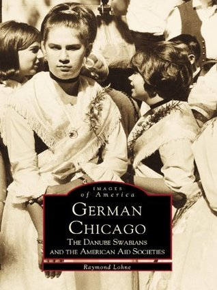 German Chicago:: The Danube Swabians and the American Aid Societies  by  Raymond Lohne