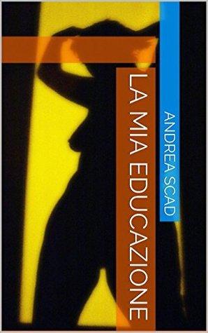 La mia educazione  by  Andrea Scad