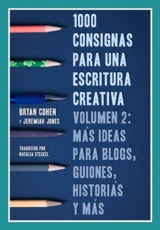 1000 Consignas Para Una Escritura Creativa, Volumen 2: Más Ideas Para Blogs, Guiones, Historias Y Más Bryan Cohen