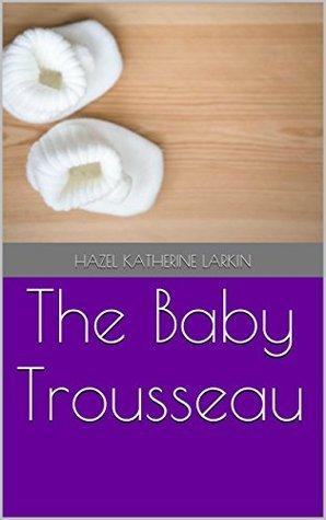 The Baby Trousseau  by  Hazel Katherine Larkin