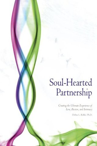 Soul-Hearted Partnership: Creating the Ultimate Experience of Love, Passion, and Intimacy  by  Debra L. Reble