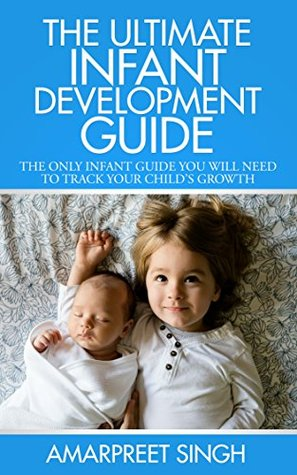 The Ultimate Infant Development Guide: The only infant guide you will need to track your childs growth Amarpreet Singh