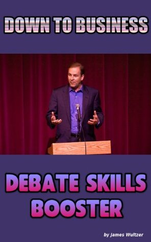 DOWN TO BUSINESS - Debate Skills Booster  by  James Wultzer