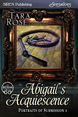 Abigails Acquiescence (Portraits of Submission #1)  by  Tara  Rose