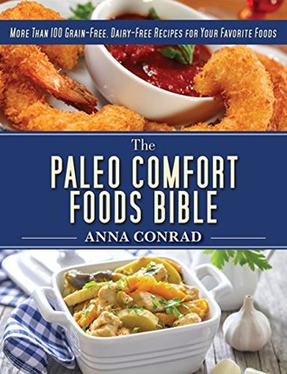 The Paleo Comfort Foods Bible: More Than 100 Grain-Free, Dairy-Free Recipes for Your Favorite Foods Anna Conrad