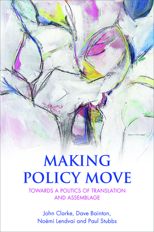 Making Policy Move: Towards a Politics of Translation and Assemblage John H. Clarke