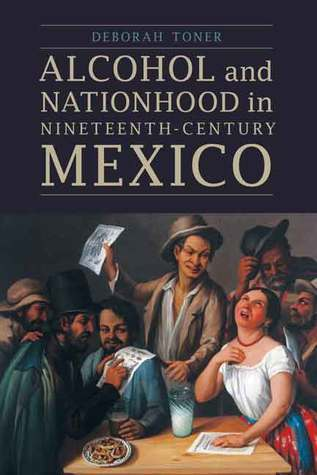 Alcohol and Nationhood in Nineteenth-Century Mexico  by  Deborah Toner