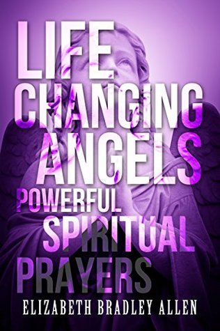 Life Changing Angels: Powerful Spiritual Prayers  by  Elizabeth Bradley Allen