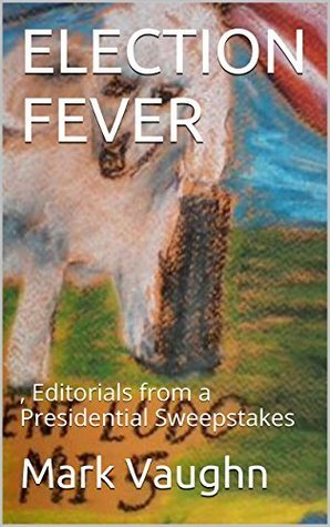 ELECTION FEVER: , Editorials from a Presidential Sweepstakes (News Dispatches into Cyberspace( Is There anyone out there at all?!) Book 1) Mark Vaughn