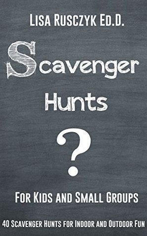 Scavenger Hunts For Kids and Small Groups: 40 Scavenger Hunts for Indoor and Outdoor Fun  by  Lisa Rusczyk Ed.D.