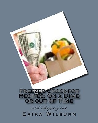 Freezer Crockpot Recipes: One a Dime or out of Time with Shopping list Erika Wilburn