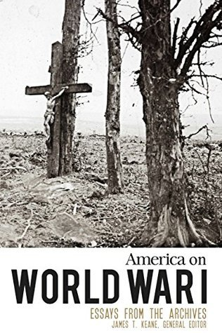 America on World War I: Essays from the Archives James T. Keane