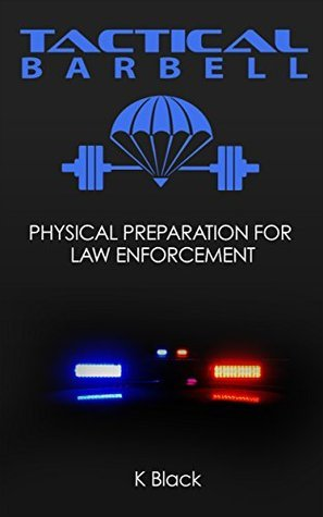 Tactical Barbell: Physical Preparation for Law Enforcement  by  K Black