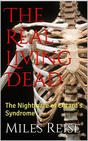 The Real Living Dead: The Nightmare of Cotards Syndrome  by  Miles Reise