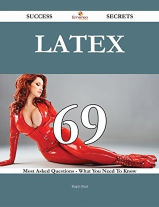 LaTeX 69 Success Secrets - 69 Most Asked Questions On LaTeX - What You Need To Know Ralph Bird