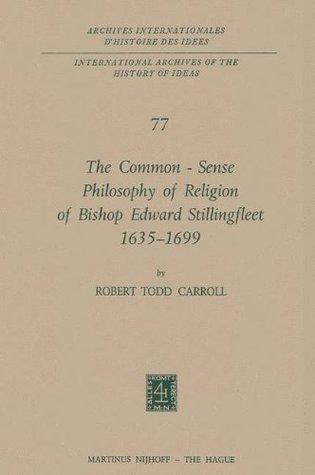 The Common-Sense Philosophy of Religion of Bishop Edward Stillingfleet 1635-1699  by  Robert Todd Carroll