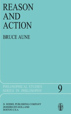 Reason and Action Bruce A. Aune