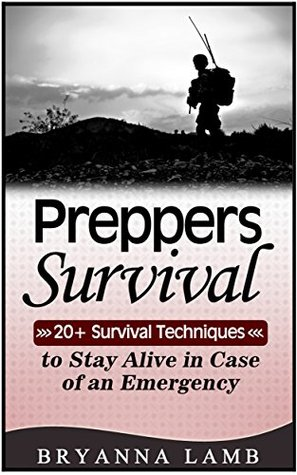 Preppers Survival: 20+ Survival Techniques to Stay Alive in Case of an Emergency (Preppers Survival, preppers survival handbook, preppers survival basics)  by  Bryanna Lamb