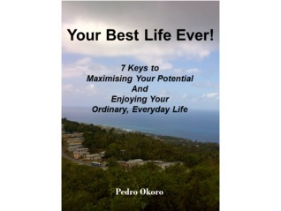 Your Best Life Ever! 7 Keys to Maximising Your Potential And Enjoying Your Ordinary, Everyday Life.  by  Pedro Okoro
