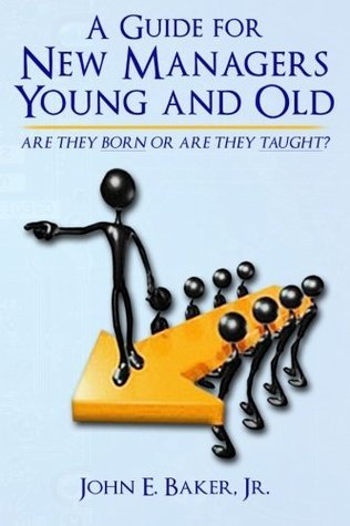 A Guide for New Managers Young and Old  by  John E. Baker Jr.