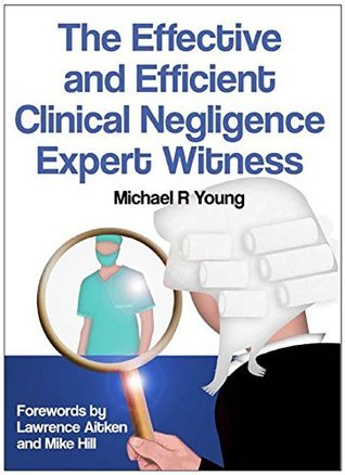 The Effective and Efficient Clinical Negligence Expert Witness  by  Michael R Young