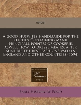A good huswifes handmaide for the kitchin Containing manie principall pointes of cookerie, aswell how to dresse meates, after sundrie the best fashions vsed in England and other countries (1594) Anonymous