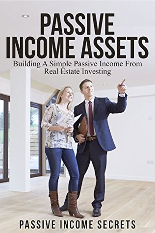 Passive Income Assets: Building A Simple Passive Income From Real Estate Investing  by  Passive Income Secrets