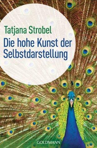 Die hohe Kunst der Selbstdarstellung -: Was wir uns von Arschlöchern abschauen können  by  Tatjana D. Strobel
