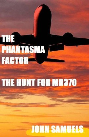 The Phantasma Factor: The hunt for MH370 John amuels
