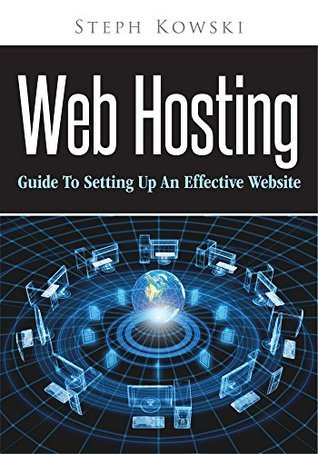 Web Hosting : Guide To Setting Up An Effective Website Stephi Kowsk