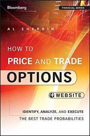 How to Price and Trade Options: Identify, Analyze, and Execute the Best Trade Probabilities, + Website  by  Al Sherbin