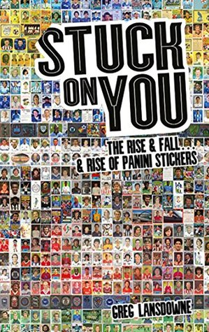 Stuck on You: The Rise & Fall... & Rise of Panini Stickers Greg Lansdowne