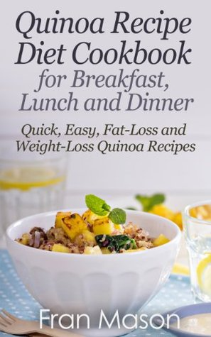 quinoa recipe diet cookbook: For breakfast, lunch and dinner  by  Fran Mason