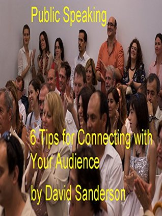Public Speaking - 6 Tips for Connecting with Your Audience David Sanderson