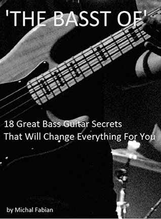 The Basst Of - 18 Great Bass Guitar Secrets That Will Change Everything For You Michal Fabian