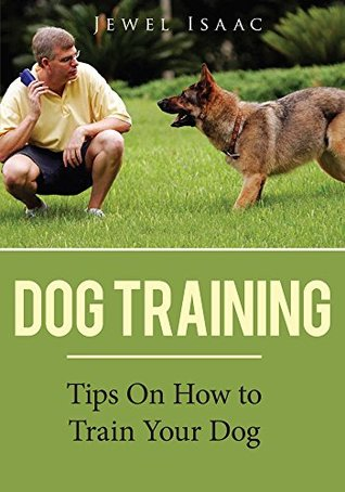 Dog Training : Tips On How To Train Your Dog  by  Jewel Isaac