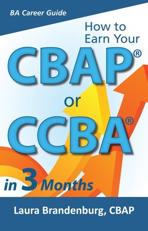 How to Earn a CBAP or CCBA in 3 Months  by  Laura Brandenburg