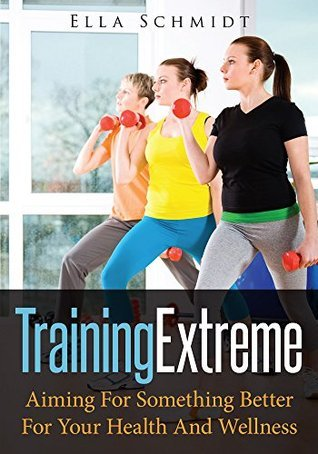 Training Extreme: Aiming For Something Better For Your Health And Wellness Ella Schmidt