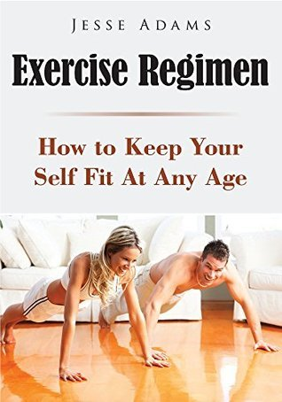 Exercise Regimen : How To Keep Your Self Fit At Any Age  by  Jesse Adams