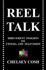 Reel Talk: Irreverent Insights on Cinema and Television Chelsey Cosh