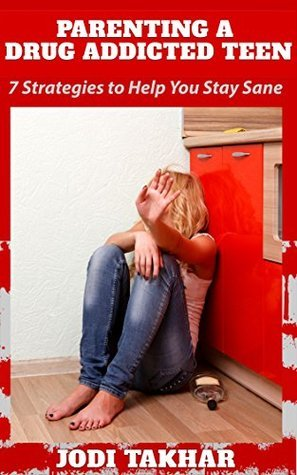 Parenting A Drug Addicted Teen: 7 Strategies To Help You Stay Sane Jodi Takhar