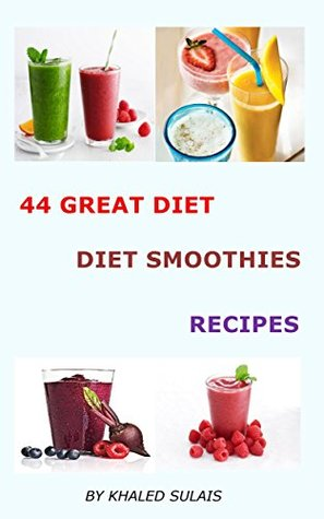 44 GREAT DIET DETOX SMOOTHIES RECIPES: DELICIOUS SMOOTHIES RECIPES  by  KHALED SULAIS